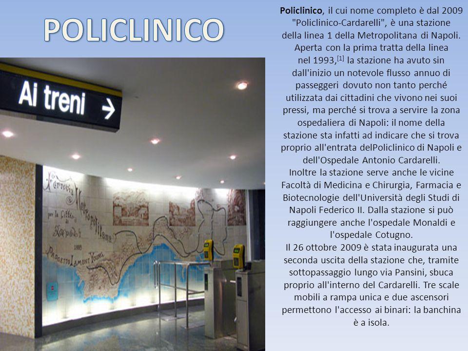 Policlinico, il cui nome completo è dal 2009 Policlinico-Cardarelli , è una stazione della linea 1 della Metropolitana di Napoli. Aperta con la prima tratta della linea nel 1993,[1] la stazione ha avuto sin dall inizio un notevole flusso annuo di passeggeri dovuto non tanto perché utilizzata dai cittadini che vivono nei suoi pressi, ma perché si trova a servire la zona ospedaliera di Napoli: il nome della stazione sta infatti ad indicare che si trova proprio all entrata delPoliclinico di Napoli e dell Ospedale Antonio Cardarelli. Inoltre la stazione serve anche le vicine Facoltà di Medicina e Chirurgia, Farmacia e Biotecnologie dell Università degli Studi di Napoli Federico II. Dalla stazione si può raggiungere anche l ospedale Monaldi e l ospedale Cotugno. Il 26 ottobre 2009 è stata inaugurata una seconda uscita della stazione che, tramite sottopassaggio lungo via Pansini, sbuca proprio all interno del Cardarelli. Tre scale mobili a rampa unica e due ascensori permettono l accesso ai binari: la banchina è a isola.